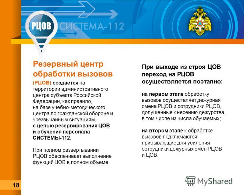 Резервный центр обработки вызовов (РЦОВ) создается на территории административного центра субъекта Российской Федерации, как правило, на базе учебно-методического центра по гражданской обороне и чрезвычайным ситуациям, с целью резервирования ЦОВ и об