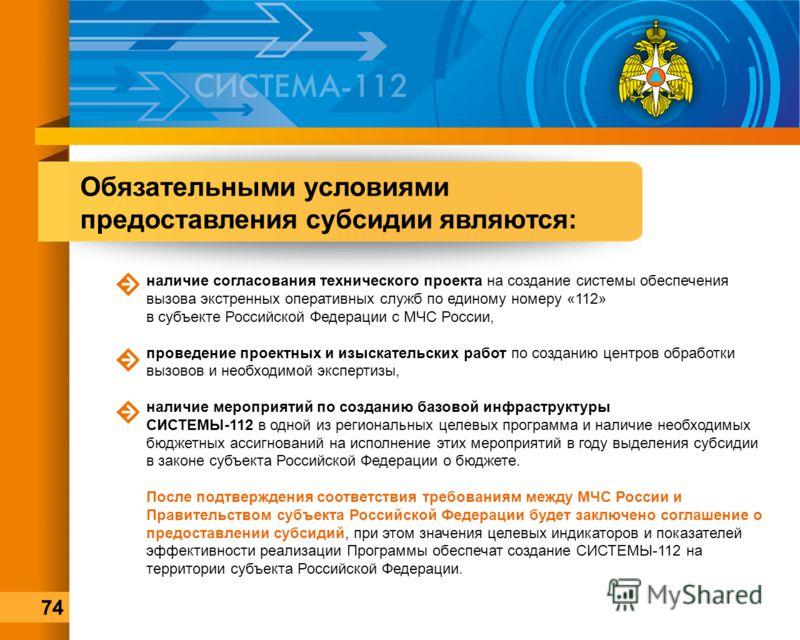Обязательными условиями предоставления субсидии являются: наличие согласования технического проекта на создание системы обеспечения вызова экстренных оперативных служб по единому номеру «112» в субъекте Российской Федерации с МЧС России, проведение п