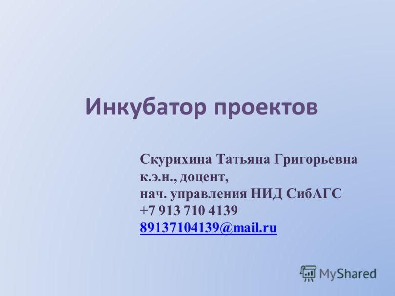 Инкубатор проектов Скурихина Татьяна Григорьевна к.э.н., доцент, нач. управления НИД СибАГС +7 913 710 4139 89137104139@mail.ru