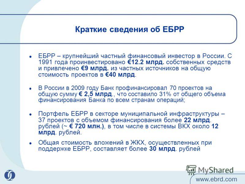 Краткие сведения об ЕБРР ЕБРР – крупнейший частный финансовый инвестор в России. С 1991 года проинвестировано 12.2 млрд. собственных средств и привлечено 9 млрд. из частных источников на общую стоимость проектов в 40 млрд. В России в 2009 году Банк п