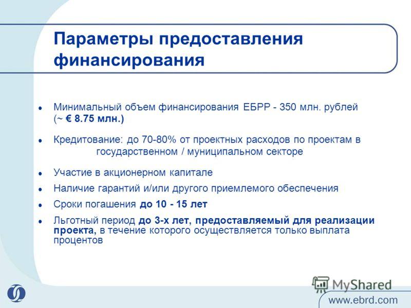 Параметры предоставления финансирования Минимальный объем финансирования ЕБРР - 350 млн. рублей (~ 8.75 млн.) Кредитование: до 70-80% от проектных расходов по проектам в государственном / муниципальном секторе Участие в акционерном капитале Наличие г