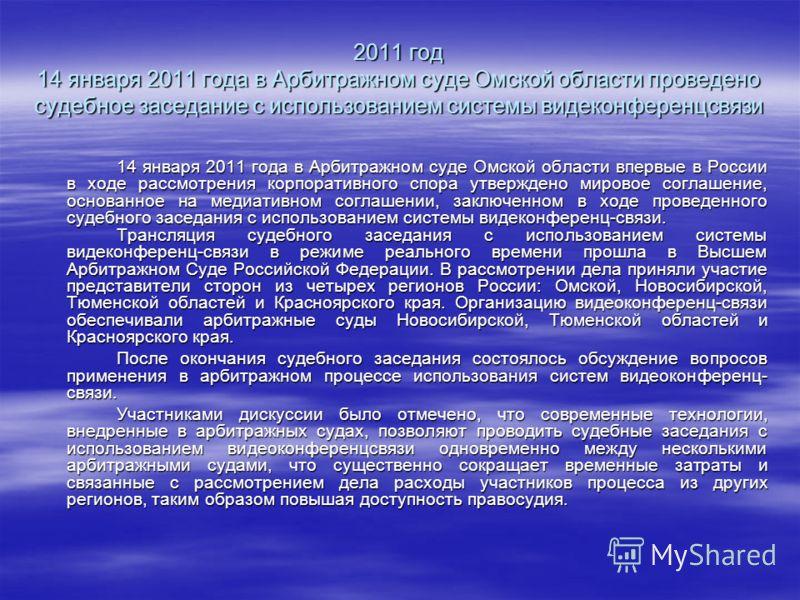 2011 год 14 января 2011 года в Арбитражном суде Омской области проведено судебное заседание с использованием системы видеконференцсвязи 14 января 2011 года в Арбитражном суде Омской области впервые в России в ходе рассмотрения корпоративного спора ут