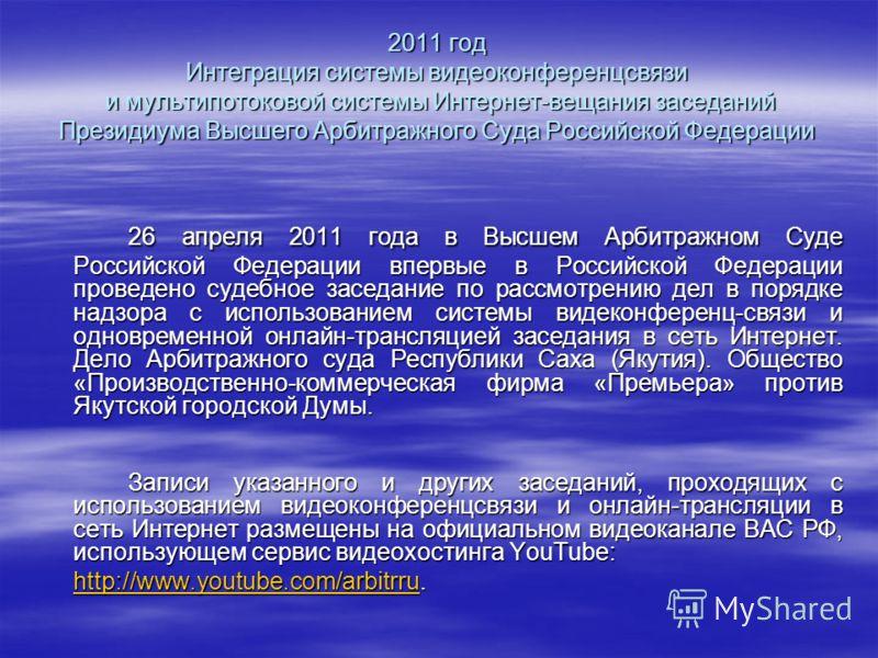 2011 год Интеграция системы видеоконференцсвязи и мультипотоковой системы Интернет-вещания заседаний Президиума Высшего Арбитражного Суда Российской Федерации 26 апреля 2011 года в Высшем Арбитражном Суде Российской Федерации впервые в Российской Фед