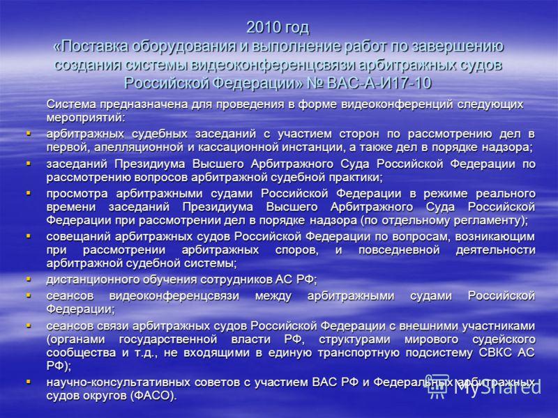 2010 год «Поставка оборудования и выполнение работ по завершению создания системы видеоконференцсвязи арбитражных судов Российской Федерации» ВАС-А-И17-10 Система предназначена для проведения в форме видеоконференций следующих мероприятий: арбитражны