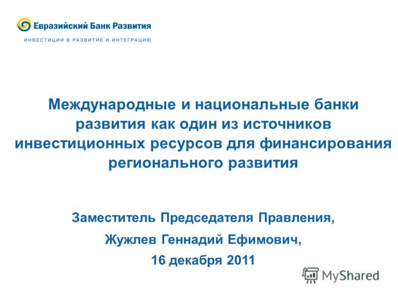 Международные и национальные банки развития как один из источников инвестиционных ресурсов для финансирования регионального развития Заместитель Председателя Правления, Жужлев Геннадий Ефимович, 16 декабря 2011