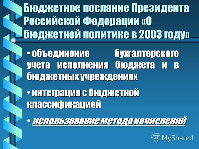 Бюджетное послание Президента Российской Федерации «О бюджетной политике в 2003 году» объединение бухгалтерского учета исполнения бюджета и в бюджетных учреждениях объединение бухгалтерского учета исполнения бюджета и в бюджетных учреждениях интеграц
