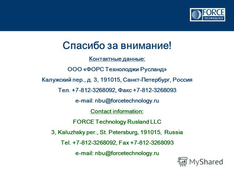 Спасибо за внимание! Контактные данные: ООО «ФОРС Технолоджи Русланд» Калужский пер., д. 3, 191015, Санкт-Петербург, Россия Тел. +7-812-3268092, Факс +7-812-3268093 e-mail: nbu@forcetechnology.ru Contact information: FORCE Technology Rusland LLC 3, K
