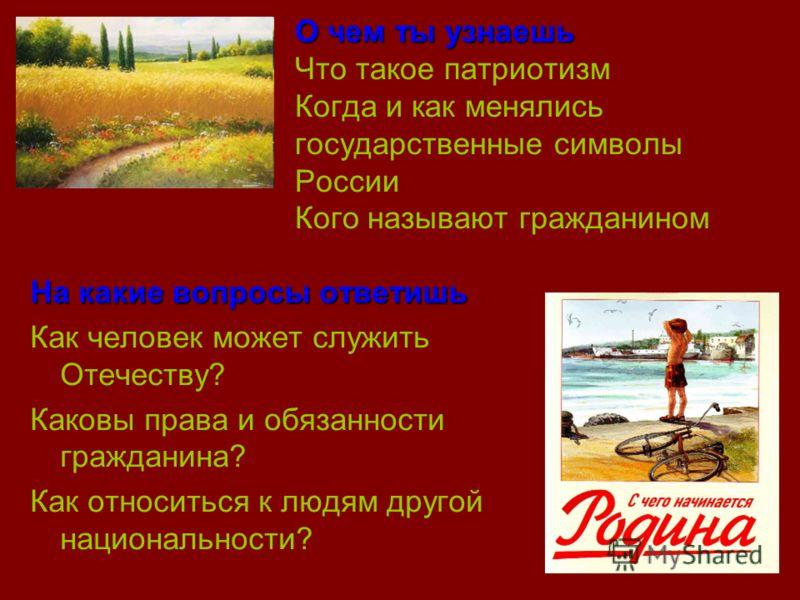 О чем ты узнаешь О чем ты узнаешь Что такое патриотизм Когда и как менялись государственные символы России Кого называют гражданином На какие вопросы ответишь Как человек может служить Отечеству? Каковы права и обязанности гражданина? Как относиться