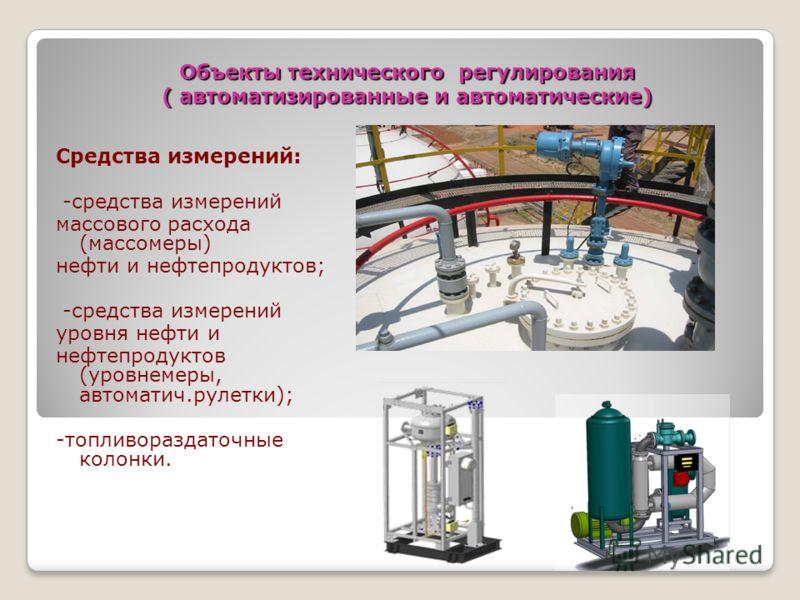 Объекты технического регулирования ( автоматизированные и автоматические) Средства измерений: -средства измерений массового расхода (массомеры) нефти и нефтепродуктов; -средства измерений уровня нефти и нефтепродуктов (уровнемеры, автоматич.рулетки);