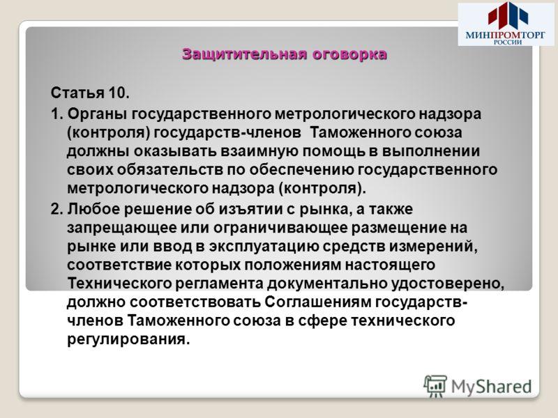 Защитительная оговорка Статья 10. 1. Органы государственного метрологического надзора (контроля) государств-членов Таможенного союза должны оказывать взаимную помощь в выполнении своих обязательств по обеспечению государственного метрологического над