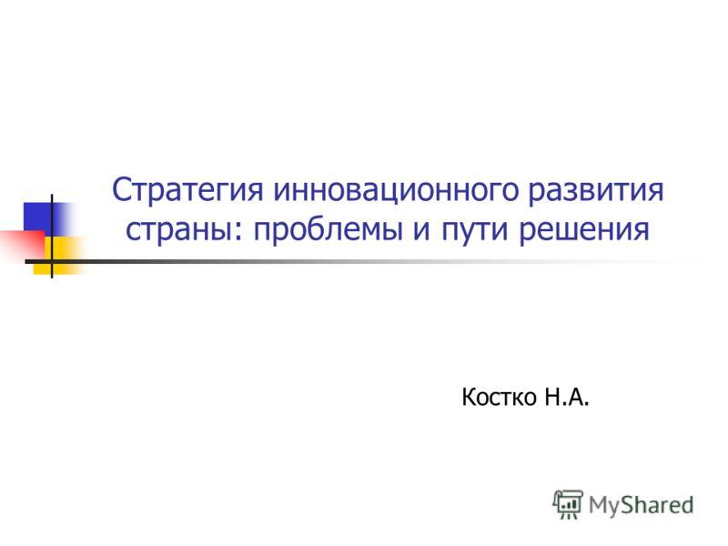 Стратегия инновационного развития страны: проблемы и пути решения Костко Н.А.