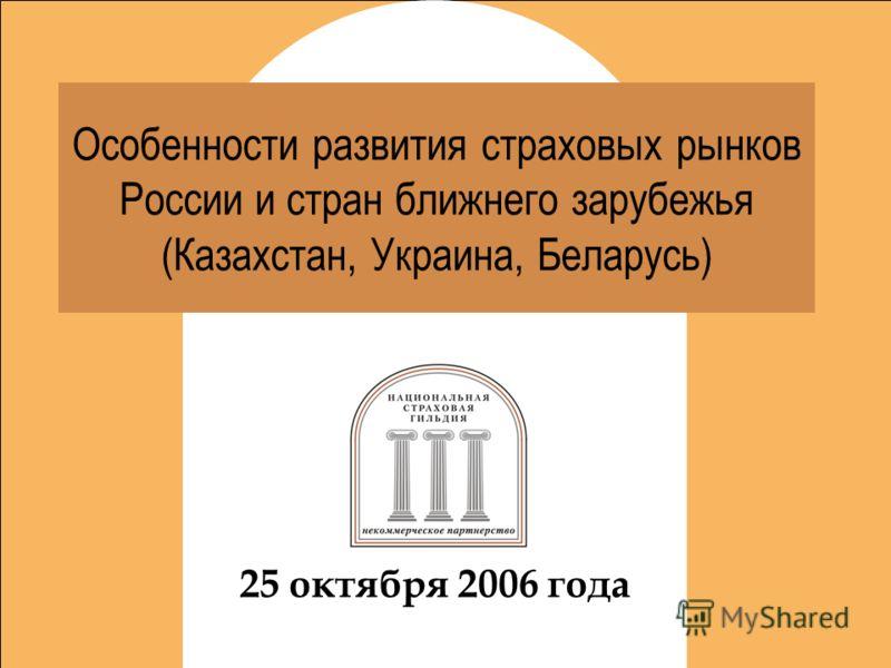 Новый этап развития Особенности развития страховых рынков России и стран ближнего зарубежья (Казахстан, Украина, Беларусь) 25 октября 2006 года
