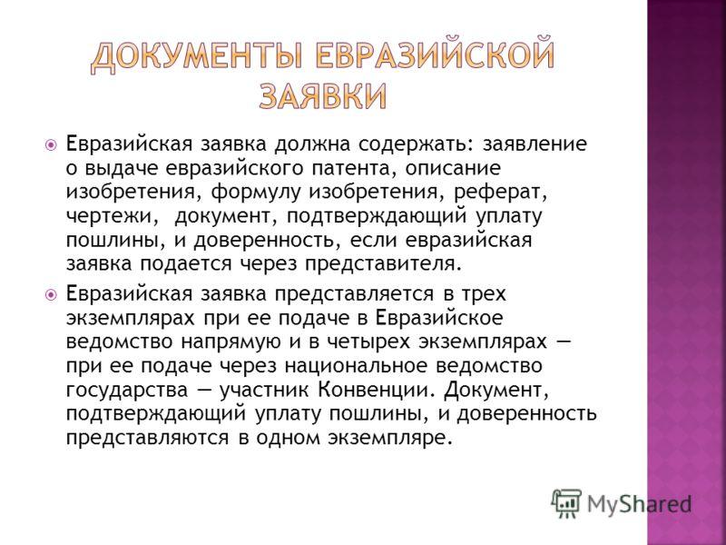 Евразийская заявка должна содержать: заявление о выдаче евразийского патента, описание изобретения, формулу изобретения, реферат, чертежи, документ, подтверждающий уплату пошлины, и доверенность, если евразийская заявка подается через представителя.