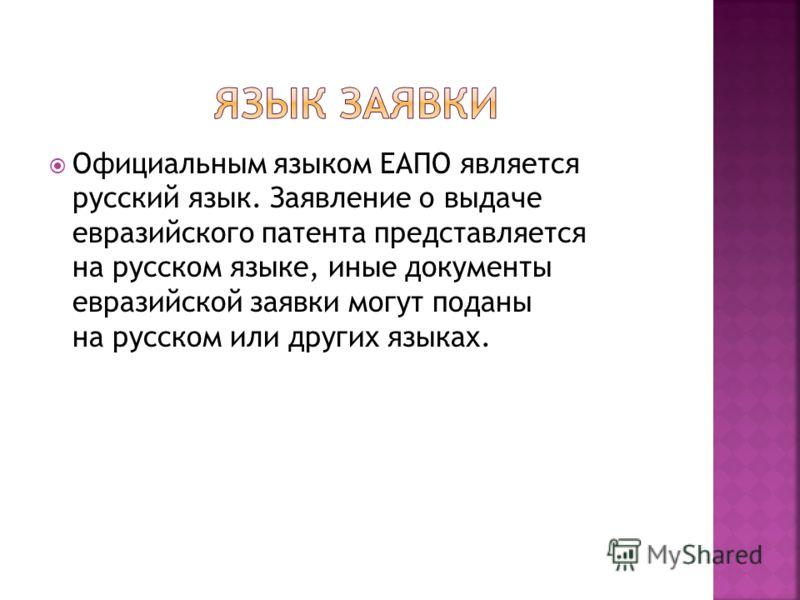 Официальным языком ЕАПО является русский язык. Заявление о выдаче евразийского патента представляется на русском языке, иные документы евразийской заявки могут поданы на русском или других языках.