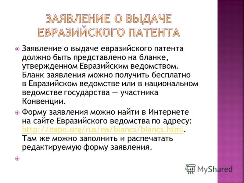 Заявление о выдаче евразийского патента должно быть представлено на бланке, утвержденном Евразийским ведомством. Бланк заявления можно получить бесплатно в Евразийском ведомстве или в национальном ведомстве государства участника Конвенции. Форму заяв