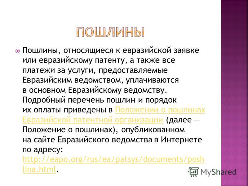 Пошлины, относящиеся к евразийской заявке или евразийскому патенту, а также все платежи за услуги, предоставляемые Евразийским ведомством, уплачиваются в основном Евразийскому ведомству. Подробный перечень пошлин и порядок их оплаты приведены в Полож