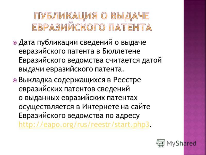 Дата публикации сведений о выдаче евразийского патента в Бюллетене Евразийского ведомства считается датой выдачи евразийского патента. Выкладка содержащихся в Реестре евразийских патентов сведений о выданных евразийских патентах осуществляется в Инте