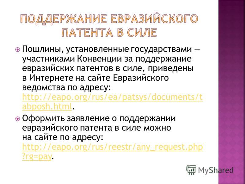 Пошлины, установленные государствами участниками Конвенции за поддержание евразийских патентов в силе, приведены в Интернете на сайте Евразийского ведомства по адресу: http://eapo.org/rus/ea/patsys/documents/t abposh.html. http://eapo.org/rus/ea/pats