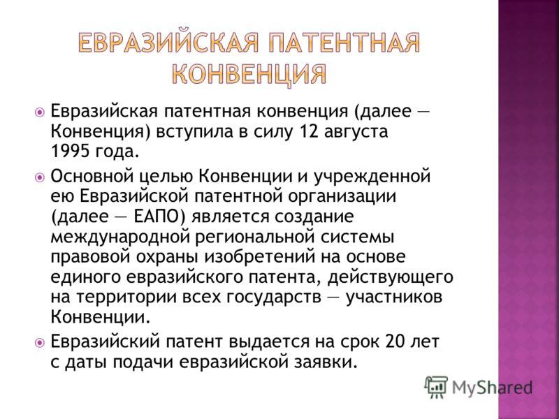 Евразийская патентная конвенция (далее Конвенция) вступила в силу 12 августа 1995 года. Основной целью Конвенции и учрежденной ею Евразийской патентной организации (далее ЕАПО) является создание международной региональной системы правовой охраны изоб