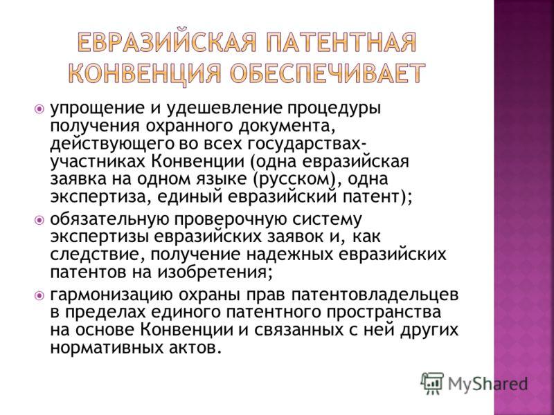 упрощение и удешевление процедуры получения охранного документа, действующего во всех государствах- участниках Конвенции (одна евразийская заявка на одном языке (русском), одна экспертиза, единый евразийский патент); обязательную проверочную систему