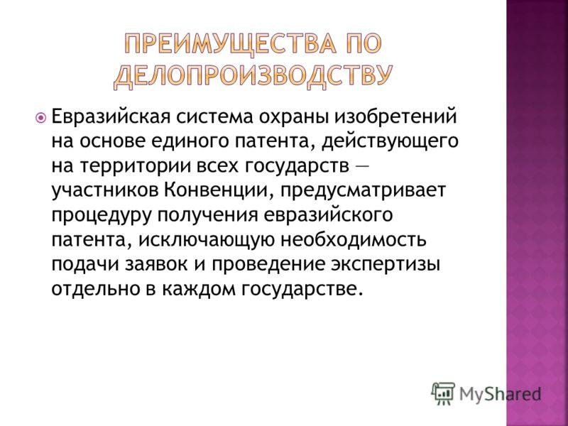 Евразийская система охраны изобретений на основе единого патента, действующего на территории всех государств участников Конвенции, предусматривает процедуру получения евразийского патента, исключающую необходимость подачи заявок и проведение эксперти
