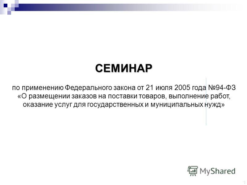 1 СЕМИНАР по применению Федерального закона от 21 июля 2005 года 94-ФЗ «О размещении заказов на поставки товаров, выполнение работ, оказание услуг для государственных и муниципальных нужд»