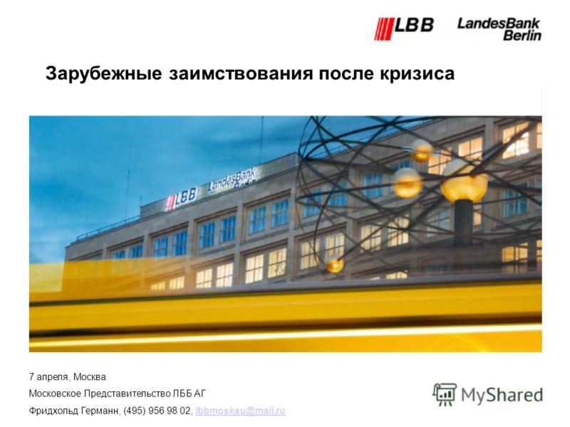 Зарубежные заимствования после кризиса 7 апреля, Москва Московское Представительство ЛББ АГ Фридхольд Германн, (495) 956 98 02, lbbmoskau@mail.rulbbmoskau@mail.ru
