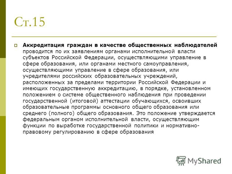 Ст.15 Аккредитация граждан в качестве общественных наблюдателей проводится по их заявлениям органами исполнительной власти субъектов Российской Федерации, осуществляющими управление в сфере образования, или органами местного самоуправления, осуществл