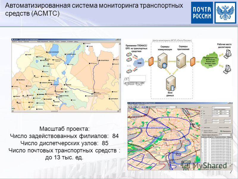 7 Автоматизированная система мониторинга транспортных средств (АСМТС) Масштаб проекта: Число задействованных филиалов: 84 Число диспетчерских узлов: 85 Число почтовых транспортных средств : до 13 тыс. ед.