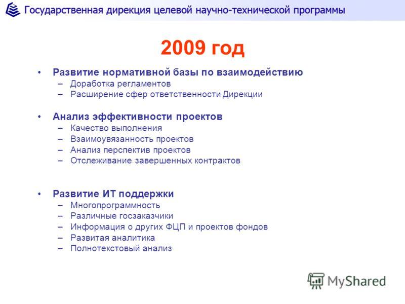 2009 год Развитие нормативной базы по взаимодействию –Доработка регламентов –Расширение сфер ответственности Дирекции Анализ эффективности проектов –Качество выполнения –Взаимоувязанность проектов –Анализ перспектив проектов –Отслеживание завершенных