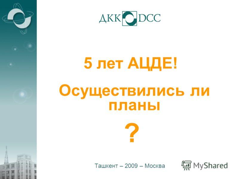 1 5 лет АЦДЕ! Ташкент – 2009 – Москва Осуществились ли планы ?