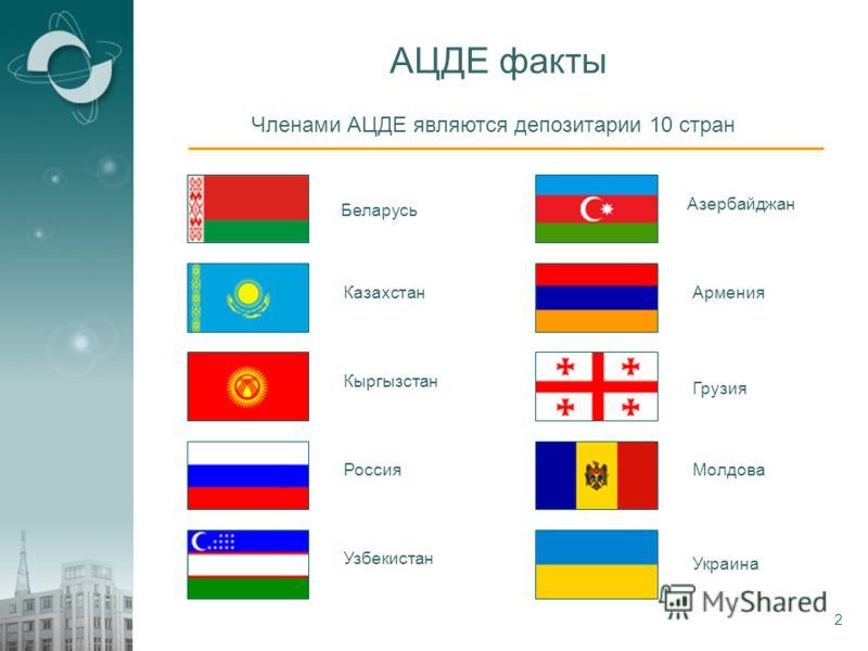 2 АЦДЕ факты Членами АЦДЕ являются депозитарии 10 стран АзербайджанАрмения БеларусьГрузия Казахстан КыргызстанМолдова Россия Узбекистан Украина