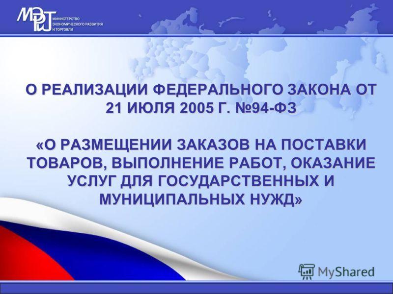 О РЕАЛИЗАЦИИ ФЕДЕРАЛЬНОГО ЗАКОНА ОТ 21 ИЮЛЯ 2005 Г. 94-ФЗ «О РАЗМЕЩЕНИИ ЗАКАЗОВ НА ПОСТАВКИ ТОВАРОВ, ВЫПОЛНЕНИЕ РАБОТ, ОКАЗАНИЕ УСЛУГ ДЛЯ ГОСУДАРСТВЕННЫХ И МУНИЦИПАЛЬНЫХ НУЖД»