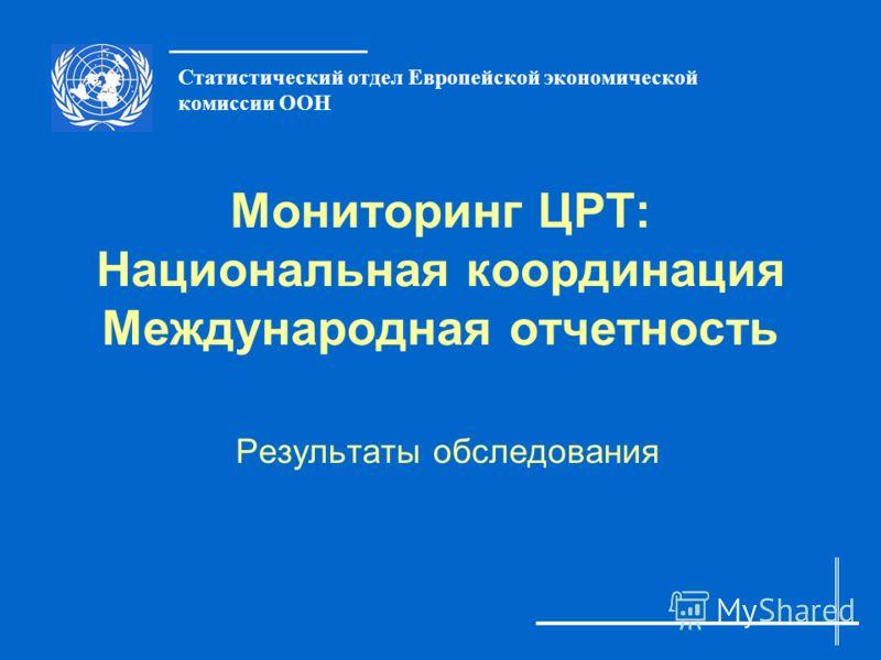 Статистический отдел Европейской экономической комиссии ООН Мониторинг ЦРТ: Национальная координация Международная отчетность Результаты обследования