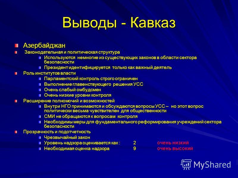 Выводы - Кавказ Азербайджан Законодательная и политическая структура Законодательная и политическая структура Используются немногие из существующих законов в области сектора безопасности Президент идентифицируется только как важный деятель Роль инсти