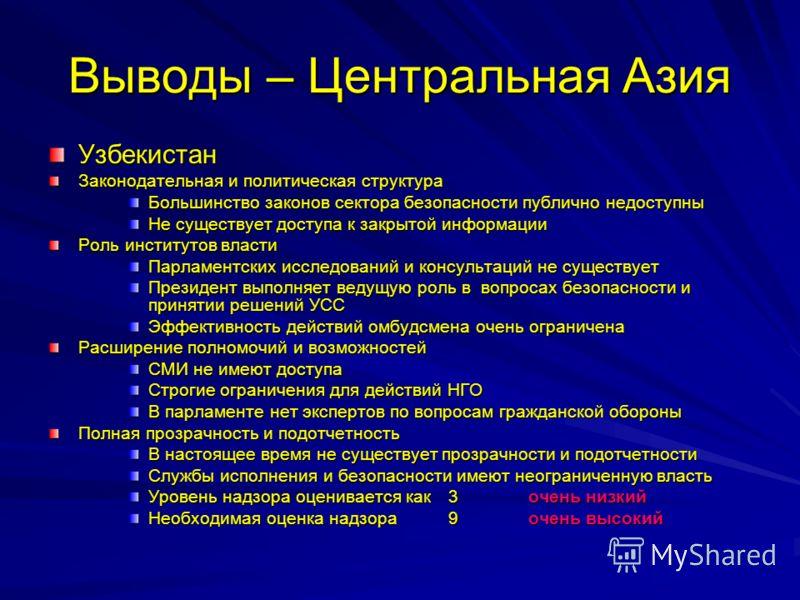 Выводы – Центральная Азия Узбекистан Законодательная и политическая структура Большинство законов сектора безопасности публично недоступны Не существует доступа к закрытой информации Роль институтов власти Парламентских исследований и консультаций не