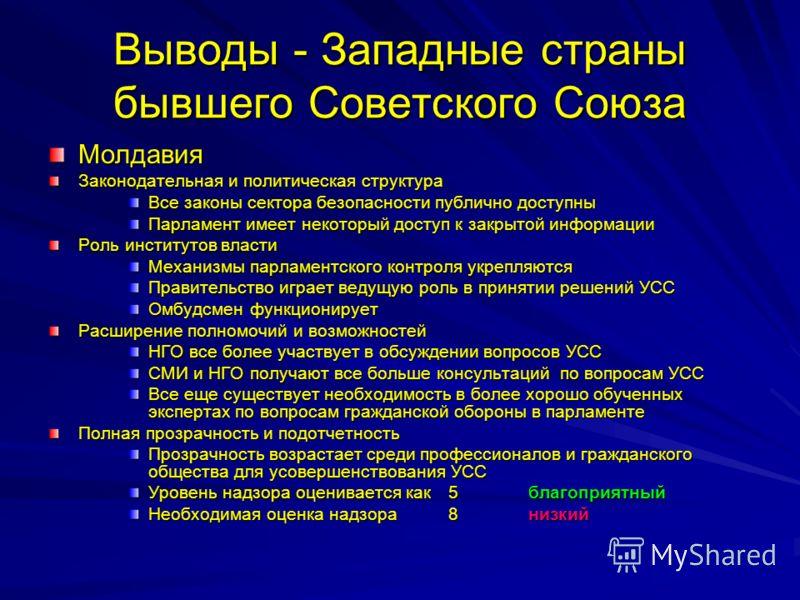 Выводы - Западные страны бывшего Советского Союза Молдавия Законодательная и политическая структура Все законы сектора безопасности публично доступны Парламент имеет некоторый доступ к закрытой информации Роль институтов власти Механизмы парламентско