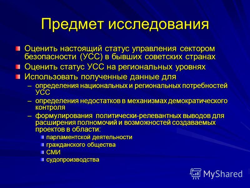 Предмет исследования Оценить настоящий статус управления сектором безопасности (УСС) в бывших советских странах Оценить статус УСС на региональных уровнях Использовать полученные данные для –определения национальных и региональных потребностей УСС –о