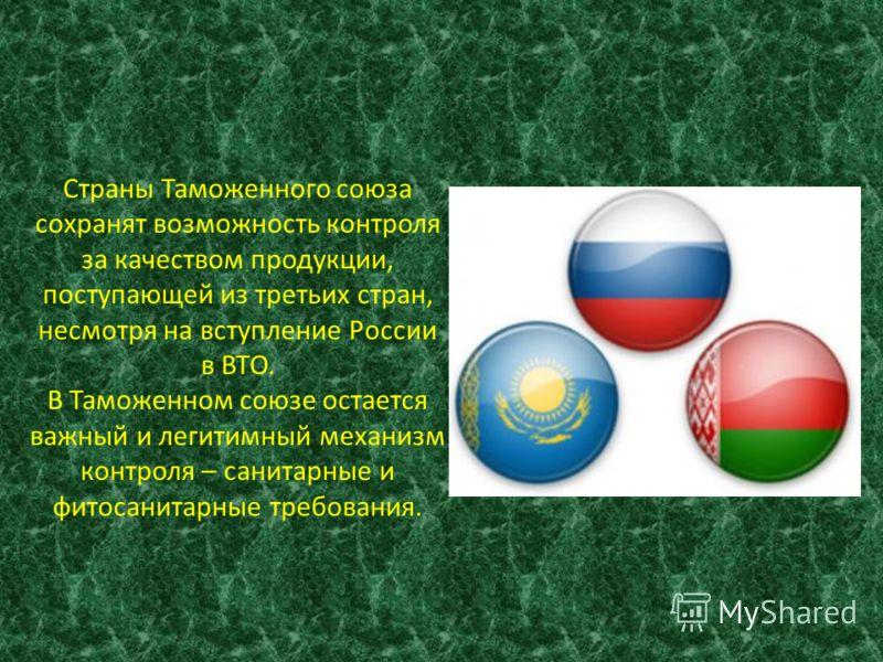 Страны Таможенного союза сохранят возможность контроля за качеством продукции, поступающей из третьих стран, несмотря на вступление России в ВТО. В Таможенном союзе остается важный и легитимный механизм контроля – санитарные и фитосанитарные требован