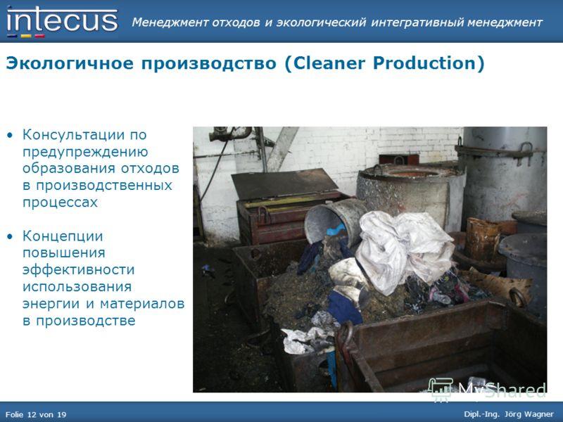 Менеджмент отходов и экологический интегративный менеджмент Folie 12 von 19 Dipl.-Ing. Jörg Wagner Экологичное производство (Cleaner Production) Консультации по предупреждению образования отходов в производственных процессах Концепции повышения эффек