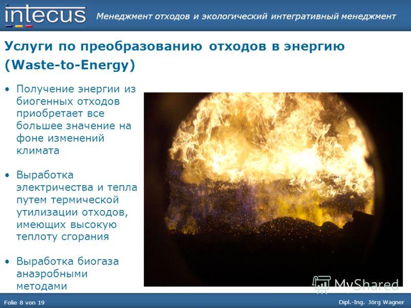 Менеджмент отходов и экологический интегративный менеджмент Folie 8 von 19 Dipl.-Ing. Jörg Wagner Услуги по преобразованию отходов в энергию (Waste-to-Energy) Получение энергии из биогенных отходов приобретает все большее значение на фоне изменений к