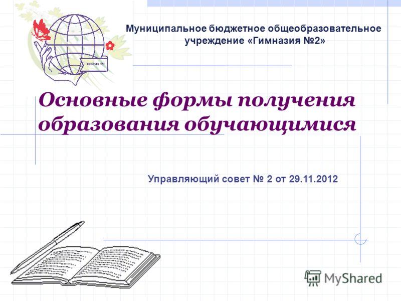 Основные формы получения образования обучающимися Муниципальное бюджетное общеобразовательное учреждение «Гимназия 2» Управляющий совет 2 от 29.11.2012