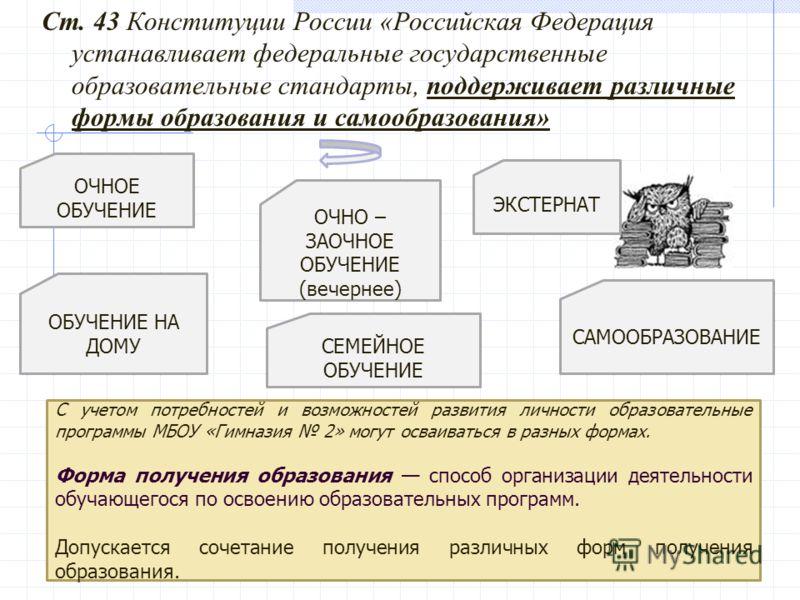 Ст. 43 Конституции России «Российская Федерация устанавливает федеральные государственные образовательные стандарты, поддерживает различные формы образования и самообразования» САМООБРАЗОВАНИЕ ОЧНОЕ ОБУЧЕНИЕ ОЧНО – ЗАОЧНОЕ ОБУЧЕНИЕ (вечернее) С учето