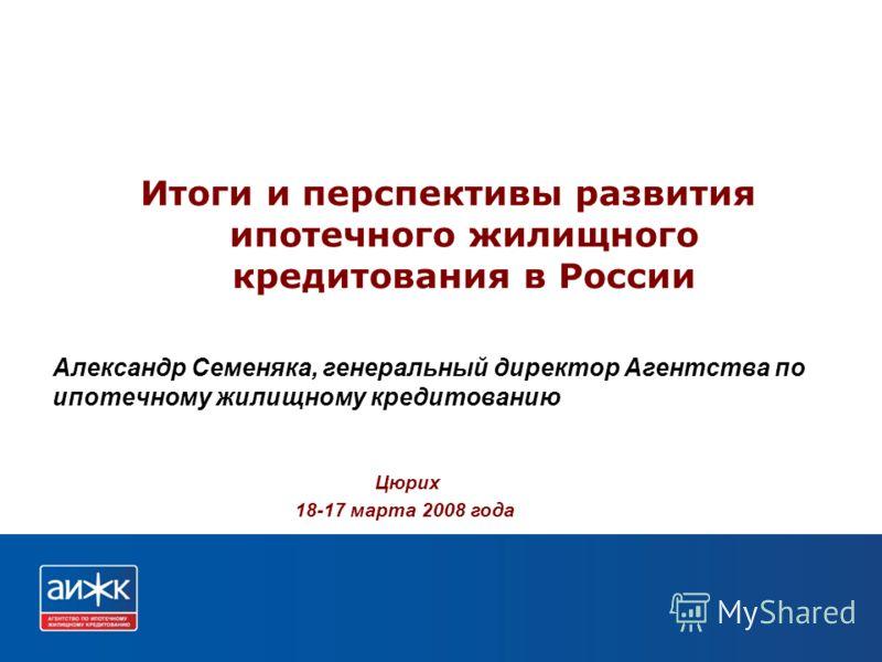 Александр Семеняка, генеральный директор Агентства по ипотечному жилищному кредитованию Итоги и перспективы развития ипотечного жилищного кредитования в России Цюрих 18-17 марта 2008 года