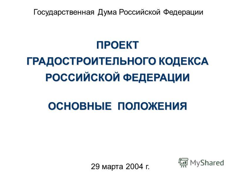 ПРОЕКТ ГРАДОСТРОИТЕЛЬНОГО КОДЕКСА РОССИЙСКОЙ ФЕДЕРАЦИИ ОСНОВНЫЕ ПОЛОЖЕНИЯ Государственная Дума Российской Федерации 29 марта 2004 г.
