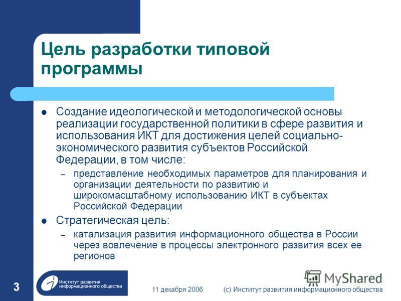 11 декабря 2006(с) Институт развития информационного общества 3 Цель разработки типовой программы Создание идеологической и методологической основы реализации государственной политики в сфере развития и использования ИКТ для достижения целей социальн