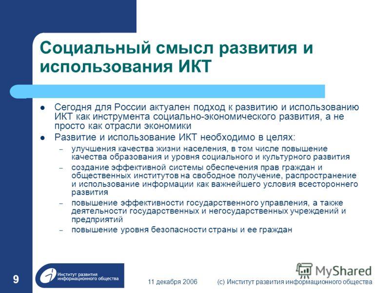 11 декабря 2006(с) Институт развития информационного общества 9 Социальный смысл развития и использования ИКТ Сегодня для России актуален подход к развитию и использованию ИКТ как инструмента социально-экономического развития, а не просто как отрасли