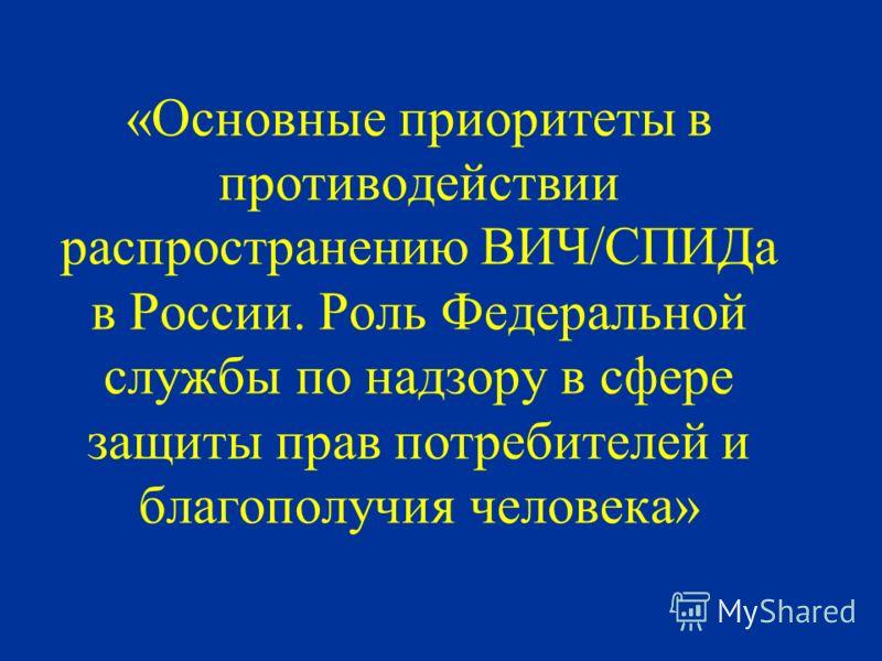 «Основные приоритеты в противодействии распространению ВИЧ/СПИДа в России. Роль Федеральной службы по надзору в сфере защиты прав потребителей и благополучия человека»