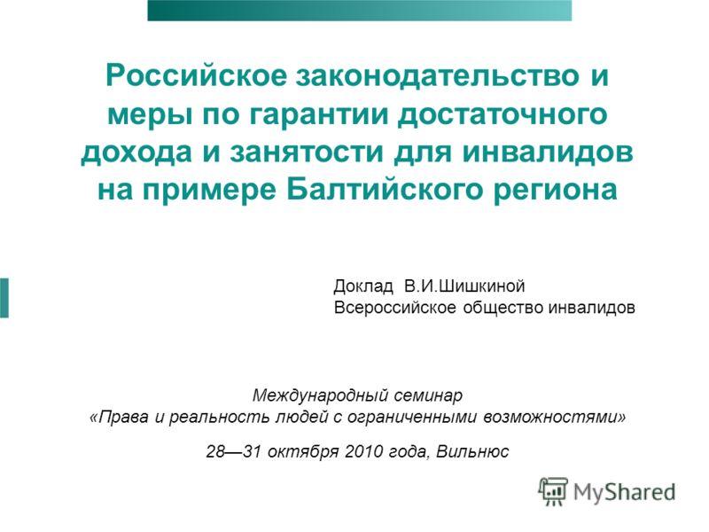 Российское законодательство и меры по гарантии достаточного дохода и занятости для инвалидов на примере Балтийского региона Международный семинар «Права и реальность людей с ограниченными возможностями» 2831 октября 2010 года, Вильнюс Доклад В.И.Шишк