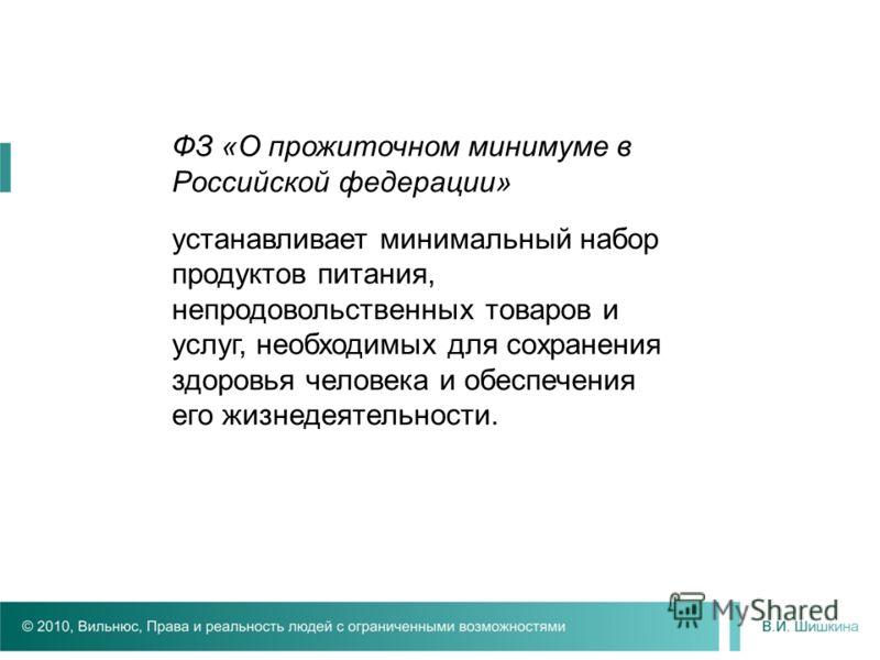 ФЗ «О прожиточном минимуме в Российской федерации» устанавливает минимальный набор продуктов питания, непродовольственных товаров и услуг, необходимых для сохранения здоровья человека и обеспечения его жизнедеятельности.